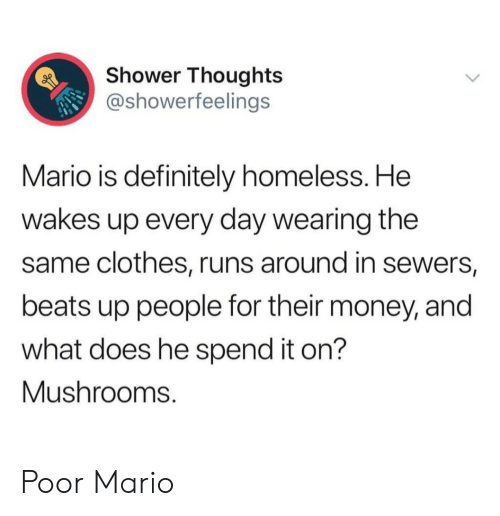 mushrooms: Shower Thoughts  @showerfeelings  Mario is definitely homeless. He  wakes up every day wearing the  same clothes, runs around in sewers,  beats up people for their money, and  what does he spend it on?  Mushrooms. Poor Mario
