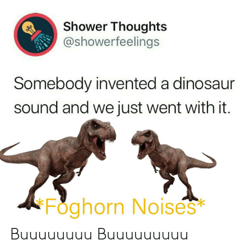 Shower thoughts: Shower Thoughts  @showerfeelings  Somebody invented a dinosaur  sound and we just went with it.  Foghorn No ises  * Buuuuuuuu Buuuuuuuuu