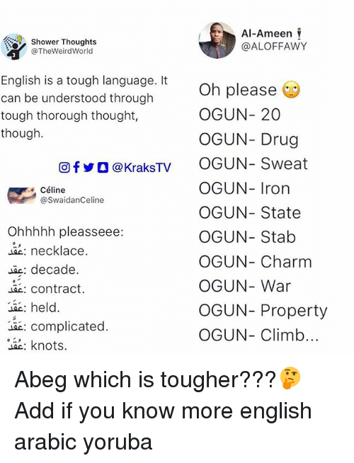 Memes, Shower, and Shower Thoughts: Shower Thoughts  @TheWeirdWorld  Al-Ameen  @ALOFFAWY  English is a tough language. It  can be understood through  tough thorough thought,  though.  Oh please  OGUN-20  OGUN- Drug  OGUN-Sweat  OGUN- Iron  OGUN- State  OGUN- Stab  OGUN- Charm  OGUN- War  OGUN- Property  OGUN- Climb  回fyO@kraksTV  ● Céline  @SwaidanCeline  Ohhhhh pleasseee:  necklace.  ac: decade.  c: contract.  c: hel  : complicated  。ae: knots. Abeg which is tougher???🤔 Add if you know more english arabic yoruba