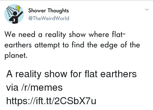 Memes, Shower, and Shower Thoughts: Shower Thoughts  @TheWeirdWorld  We need a reality show where flat-  earthers attempt to find the edge of the  planet. A reality show for flat earthers via /r/memes https://ift.tt/2CSbX7u