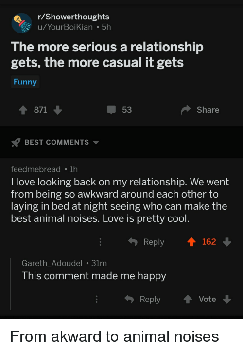 akward: Showerthoughts  u/YourBoiKian 5h  The more serious a relationship  gets, the more casual it gets  Funny  1 871  53  Share  BEST COMMENTS  feedmebreadTh  l love looking back on my relationship. We went  from being so awkward around each other to  laying in bed at night seeing who can make the  best animal noises. Love is pretty cool  Reply  162  Gareth_Adoudel 31m  his comment made me happy  Reply ↑ Vote From akward to animal noises