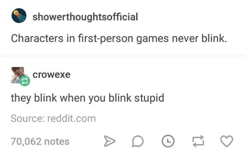 SIZZLE: showerthoughtsofficialCharactersinfirst-persongamesneverblink.crowexetheyblinkwhenyoublinkstupidSource:reddit.com70,062notes>DO