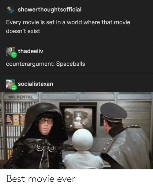 Best, Movie, and World: showerthoughtsofficial  Every movie is set in a world where that movie  doesn't exist  thadeeliv  counterargument: Spaceballs  socialistexan  MR. RENTAL Best movie ever