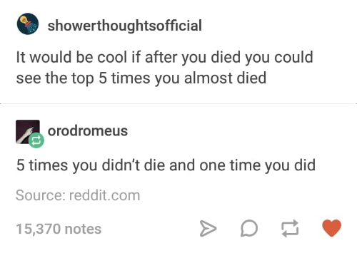 Reddit, Cool, and Time: showerthoughtsofficial  It would be cool if after you died you could  see the top 5 times you almost died  orodromeus  5 times you didn't die and one time you did  Source: reddit.com  15,370 notes