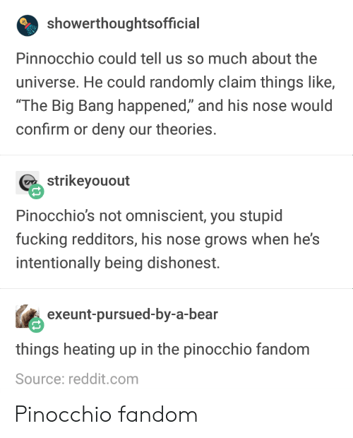 """the big bang: showerthoughtsofficial  Pinnocchio could tell us so much about the  universe. He could randomly claim things like,  The Big Bang happened,"""" and his nose would  confirm or deny our theories.  strikeyouout  Pinocchio's not omniscient, you stupid  fucking redditors, his nose grows when he's  intentionally being dishonest.  exeunt-pursued-by-a-bear  things heating up in the pinocchio fandom  Source: reddit.com Pinocchio fandom"""