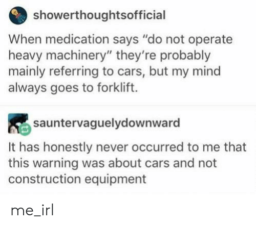 """Construction: showerthoughtsofficial  When medication says """"do not operate  heavy machinery"""" they're probably  mainly referring to cars, but my mind  always goes to forklift.  sauntervaguelydownward  It has honestly never occurred to me that  this warning was about cars and not  construction equipment me_irl"""