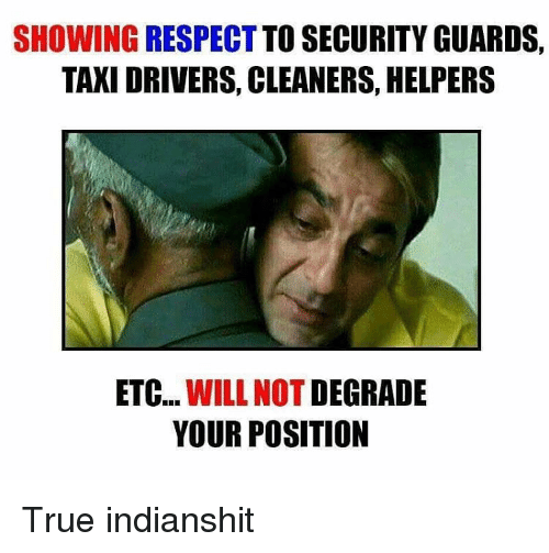 degradation: SHOWING RESPECT TO SECURITY GUARDS.  TAXI DRIVERS, CLEANERS, HELPERS  ETC  WILL NOT  DEGRADE  YOUR POSITION True indianshit