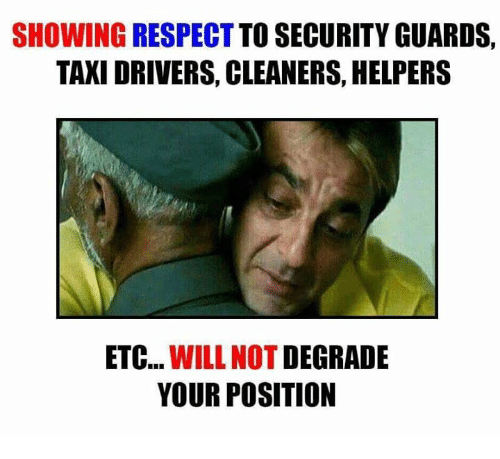 degradation: SHOWING RESPECT  TO SECURITY GUARDS,  TAXI DRIVERS, CLEANERS HELPERS  ETC  WILL NOT  DEGRADE  YOUR POSITION