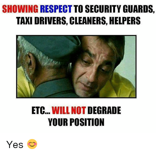 taxy: SHOWING RESPECT TO SECURITY GUARDS,  TAXI DRIVERS, CLEANERS, HELPERS  ETC  WILL NOT  DEGRADE  YOUR POSITION Yes 😊