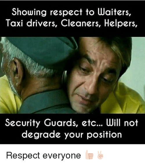 degradation: Showing respect to waiters,  Taxi drivers, Cleaners, Helpers  Security Guards, etc... Will not  degrade your position Respect everyone 👍🏻✌🏻️