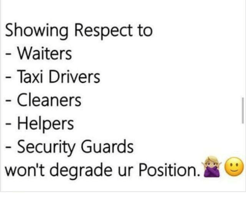 degradation: Showing Respect to  Waiters  Taxi Drivers  Cleaners  Helpers  Security Guards  won't degrade ur Position  O