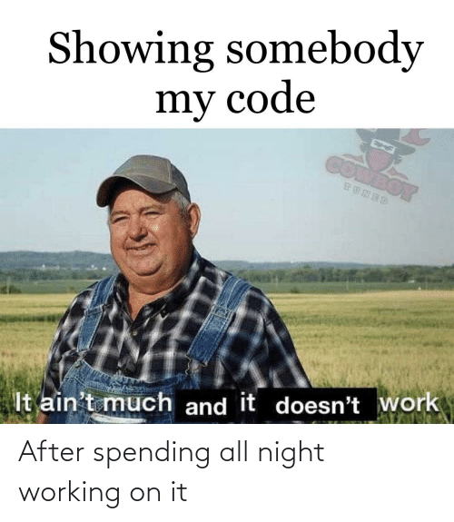 all night: Showing somebody  my code  COMBOY  TUNED  It ain't much and it doesn't work After spending all night working on it