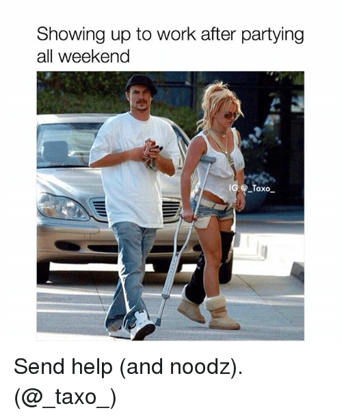 Memes, Work, and Help: Showing up to work after partying  all weekend  G@Taxo Send help (and noodz). (@_taxo_)