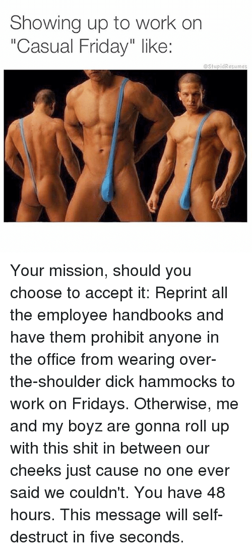 "Friday, Memes, and The Office: Showing up to work on  ""Casual Friday"" like:  @StupidResumes Your mission, should you choose to accept it: Reprint all the employee handbooks and have them prohibit anyone in the office from wearing over-the-shoulder dick hammocks to work on Fridays. Otherwise, me and my boyz are gonna roll up with this shit in between our cheeks just cause no one ever said we couldn't. You have 48 hours. This message will self-destruct in five seconds."