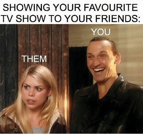 Friends, Memes, and TV Shows: SHOWING YOUR FAVOURITE  TV SHOW TO YOUR FRIENDS  YOU  THEM