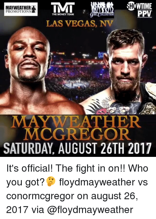 las vegas nv: SHOWMME  MAYWEATHER  PPV  PROMOTIONS  THE MONEY TEAM  LAS VEGAS, NV  MAYWA RATHER  MCGREGOR  SATURDAY, AUGUST 26TH 2017 It's official! The fight in on!! Who you got?🤔 floydmayweather vs conormcgregor on august 26, 2017 via @floydmayweather