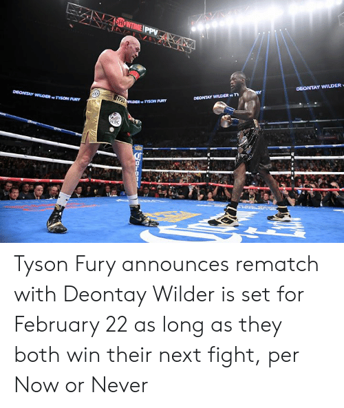 now or never: SHOWTIME PPV  DEONTAY WILDER  DEONTAY WILDER T  DEONTAY WILOER TYSON FURY  TESLDER TYSON FURY  WBC  OLOR Tyson Fury announces rematch with Deontay Wilder is set for February 22 as long as they both win their next fight, per Now or Never