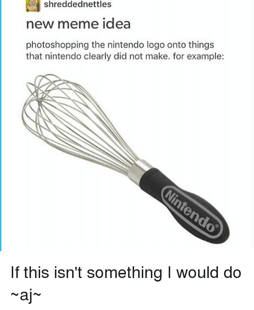 Meme Ideas: shreddednettles  new meme idea  photoshopping the nintendo logo onto things  that nintendo clearly did not make. for example: If this isn't something I would do ~aj~