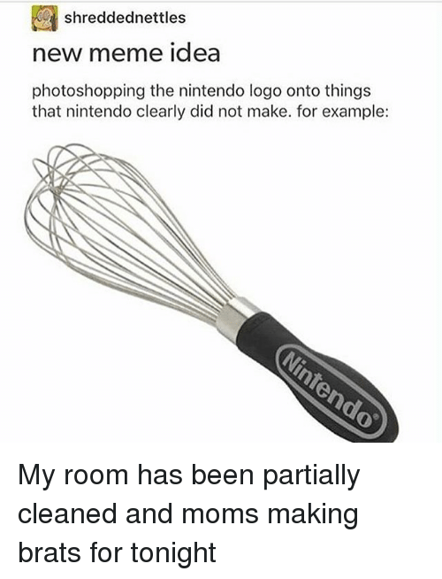 Meme Ideas: shreddednettles  new meme idea  photoshopping the nintendo logo onto things  that nintendo clearly did not make. for example: My room has been partially cleaned and moms making brats for tonight