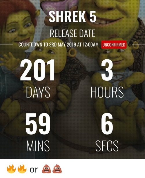 Countdown: SHREK 5  RELEASE DATE  COUNTDOWN TO 3RD MAY 2019 AT 12:00AM  UNCONFIRMED  201 3  DAYS  HOURS  596  MINS  SECS 🔥🔥 or 💩💩