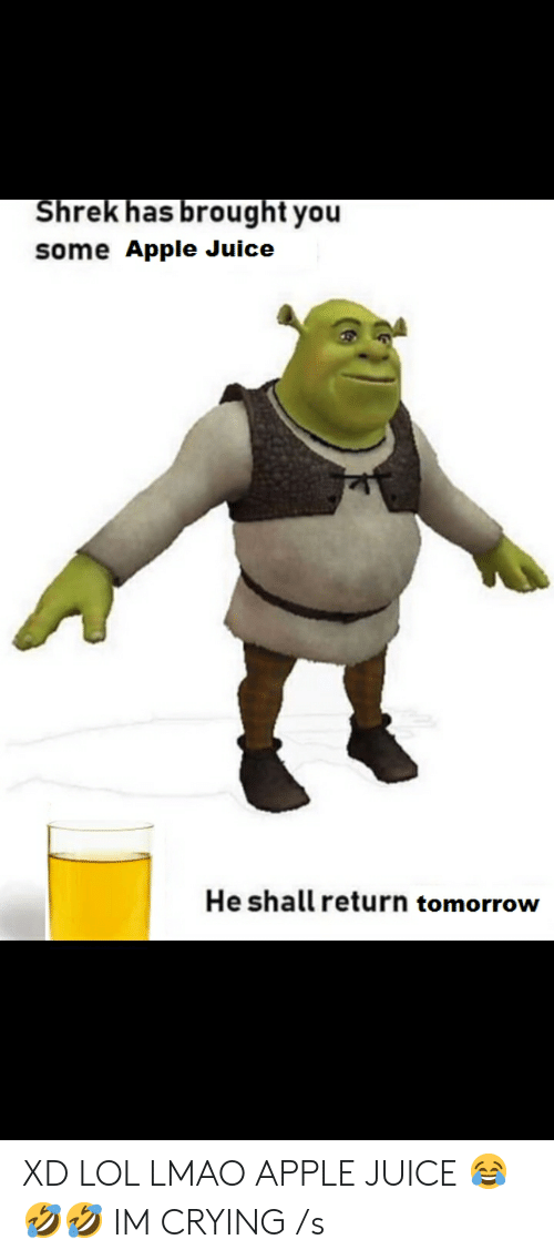 Xd Lol: Shrek has brought you  some Apple Juice  He shall return tomorrow XD LOL LMAO APPLE JUICE 😂🤣🤣 IM CRYING /s