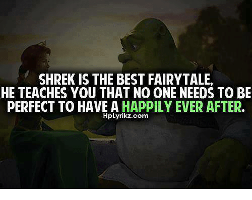 Relationships: SHREK IS THE BEST FAIRYTALE,  HE TEACHES YOU THAT NO ONE NEEDS TO BE  PERFECT TO HAVE A  HAPPILY EVER AFTER  HpLyrikz.com