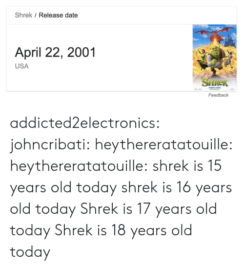 release date: Shrek / Release date  April 22, 2001  USA  SHREK  Feedback addicted2electronics: johncribati:  heythereratatouille:  heythereratatouille:  shrek is 15 years old today  shrek is 16 years old today   Shrek is 17 years old today  Shrek is 18 years old today