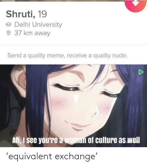 Receive: Shruti, 19  e Delhi University  O 37 km away  Send a quality meme, receive a quality nude.  Ah, I see you're a woman of culture as well 'equivalent exchange'