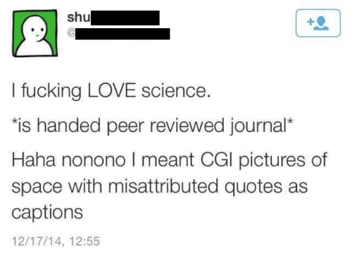 Handness: shu  I fucking LOVE science.  *is handed peer reviewed journal  Haha nonono l meant CGl pictures of  space with misattributed quotes as  captions  12/17/14, 12:55