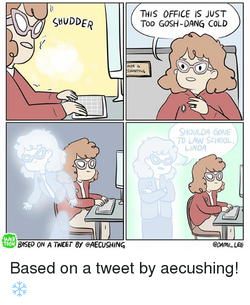 Memes, School, and Office: SHUDDER  THIS OFFICE IS JUST  Too GOSH-DANG COLD  INDA G  COUNTING  SHOULDA GONE  TO LAW SCHOOL  LINDA  0  戀  WEB  TOO  BASED ON A TWEET BY @AECUSHING  @DAMI LEE Based on a tweet by aecushing! ❄️