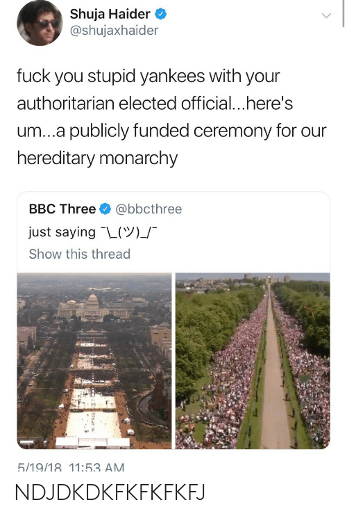 Monarchy: Shuja Haider  @shujaxhaider  fuck you stupid yankees with your  authoritarian elected official...here's  um...a publicly funded ceremony for our  hereditary monarchy  BBC Three @bbcthree  just saying-L(ツ)」-  Show this thread  5/19/18 11:53 AM NDJDKDKFKFKFKFJ