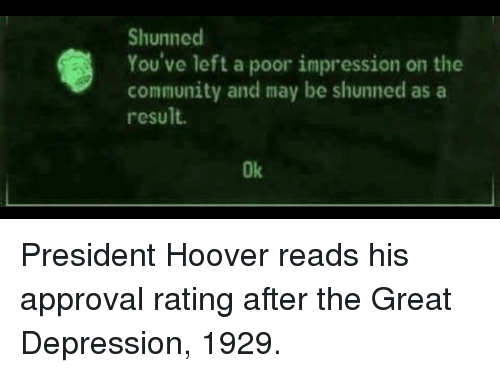 Great Depression: Shunned  You've left a poor impression on the  community and may be shunned as a  result.  Ok President Hoover reads his approval rating after the Great Depression, 1929.