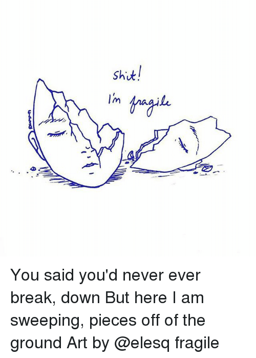 Memes, Break, and Never: Shut  lm You said you'd never ever break, down But here I am sweeping, pieces off of the ground Art by @elesq fragile