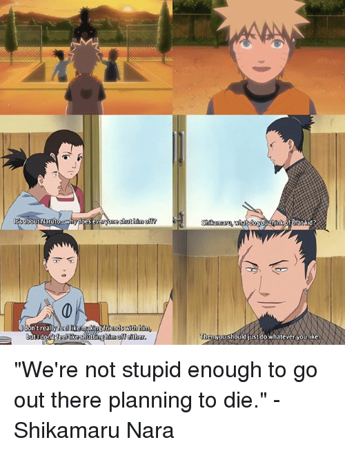 """shikamaru nara: shut off  n't realy  friends wit  him,  but I d  feellke shutt  him off either  Shikamaru  what y  Then you should just do whatever you like """"We're not stupid enough to go out there planning to die."""" -Shikamaru Nara"""