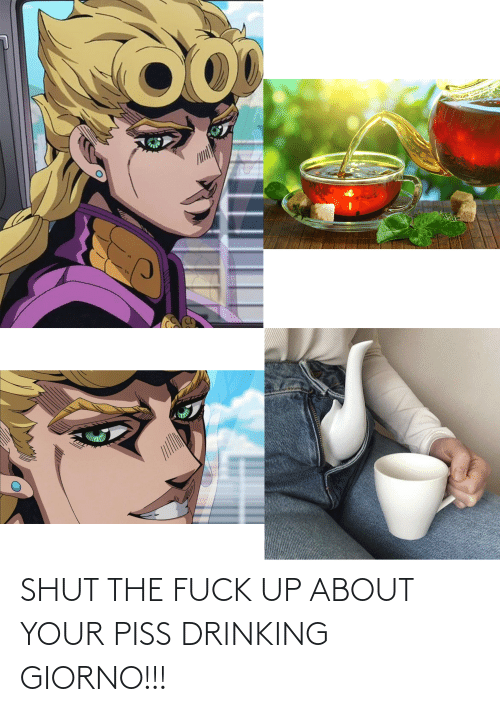 shut-the-fuck: SHUT THE FUCK UP ABOUT YOUR PISS DRINKING GIORNO!!!