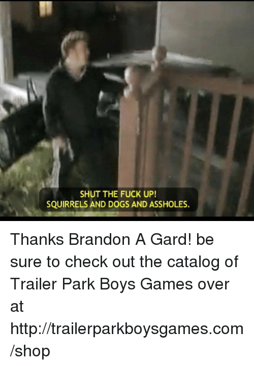 memes: SHUT THE FUCK UP!  SQUIRRELS AND DOGS AND ASSHOLES. Thanks Brandon A Gard! be sure to check out the catalog of Trailer Park Boys Games over at http://trailerparkboysgames.com/shop