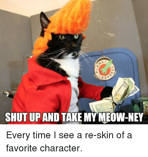 Favorite Character: SHUT UP AND TAKE MYMEOW-NEY Every time I see a re-skin of a favorite character.