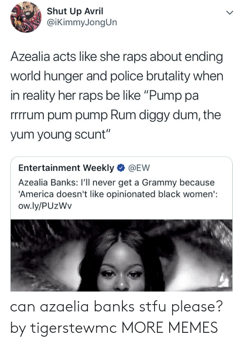 "police brutality: Shut Up Avril  @iKimmyJongUn  Azealia acts like she raps about ending  world hunger and police brutality when  in reality her raps be like ""Pump pa  rrrrum pum pump Rum diggy dum, the  yum young scunt""  Entertainment Weekly @EW  Azealia Banks: I'll never get a Grammy because  'America doesn't like opinionated black women':  ow.ly/PUzWv can azaelia banks stfu please? by tigerstewmc MORE MEMES"
