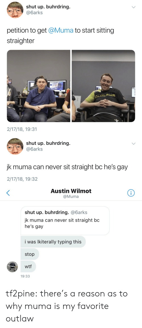 Hes Gay: shut up. buhrdring.  @6arks  petition to get @Muma to start sitting  straighter  2/17/18, 19:31   shut up. buhrdring.  @6arks  jk muma can never sit straight bc he's gay  2/17/18, 19:32   Austin Wilmot  @Muma  shut up. buhrdring. @6arks  jk muma can never sit straight bc  he's gay  i was lkiterally typing this  stop  wtf  19:33 tf2pine:  there's a reason as to why muma is my favorite outlaw