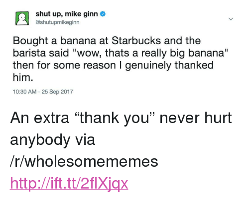 """Shut Up, Starbucks, and Wow: shut up, mike ginn  @shutupmikeginn  Bought a banana at Starbucks and the  barista said """"wow, thats a really big banana""""  then for some reason I genuinely thanked  him.  10:30 AM 25 Sep 2017 <p>An extra """"thank you"""" never hurt anybody via /r/wholesomememes <a href=""""http://ift.tt/2flXjqx"""">http://ift.tt/2flXjqx</a></p>"""