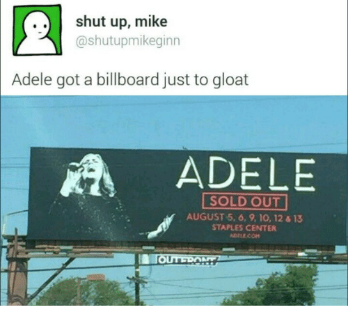 Staples Center: .. shut up, mike  @shutupmikeginn  Adele got a billboard just to gloat  ADELE  SOLD OUT  AUGUST 5, 6, 9, 10, 12 & 13  STAPLES CENTER  ADELE.COm  TOUTRONTZ
