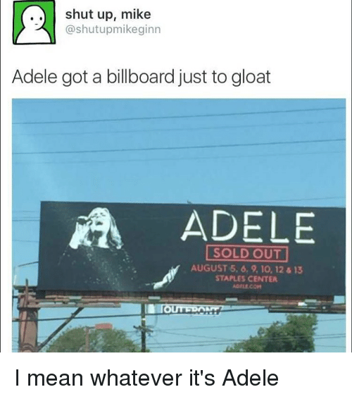 Staples Center: shut up, mike  @shutupmikeginn  Adele got a billboard just to gloat  ADE  SOLD OUT  AUGUST 5, 6, 9, 10, 12 13  STAPLES CENTER I mean whatever it's Adele