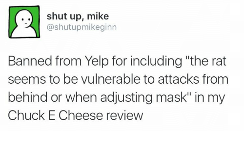 "Yelp: shut up, mike  @shutupmikeginn  Banned from Yelp for including ""the rat  seems to be vulnerable to attacks from  behind or when adjusting mask"" in my  Chuck E Cheese review"