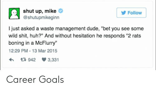 "Waste Management: shut up, mike  @shutupmikeginn  Follow  I just asked a waste management dude, ""bet you see some  wild shit, huh?"" And without hesitation he responds ""2 rats  boning in a McFlurry""  12:29 PM-13 Mar 2015  942 3,331 Career Goals"