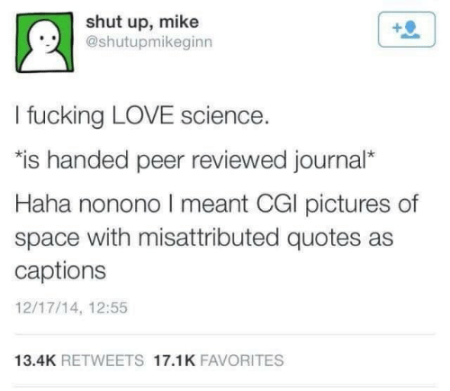 "journal: shut up, mike  @shutupmikeginn  I fucking LOVE science.  ""is handed peer reviewed journal*  Haha nonono I meant CGI pictures of  space with misattributed quotes as  captions  12/17/14, 12:55  13.4K RETWEETS 17.1K FAVORITES"