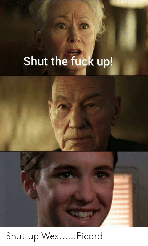 Wes: Shut up Wes......Picard