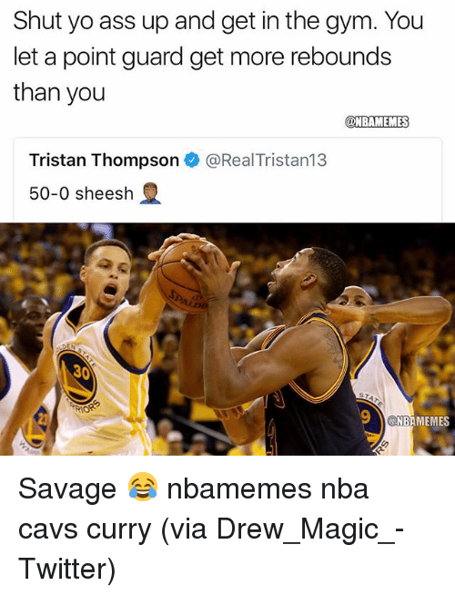 Magicant: Shut yo ass up and get in the gym. You  let a point guard get more rebounds  than you  @NBAMEMES  Tristan Thompson e》 @RealTristan13  50-0 sheesh  30  NBAMEMES Savage 😂 nbamemes nba cavs curry (via ‪Drew_Magic_‬-Twitter)