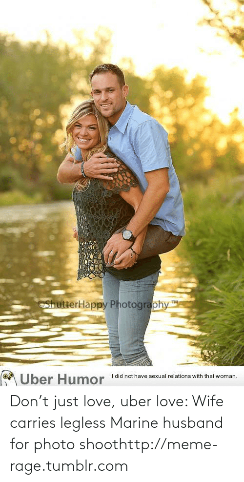 Love Wife: ShutterHappy Photography  TM  I did not have sexual relations with that woman.  Uber Humor Don't just love, uber love: Wife carries legless Marine husband for photo shoothttp://meme-rage.tumblr.com