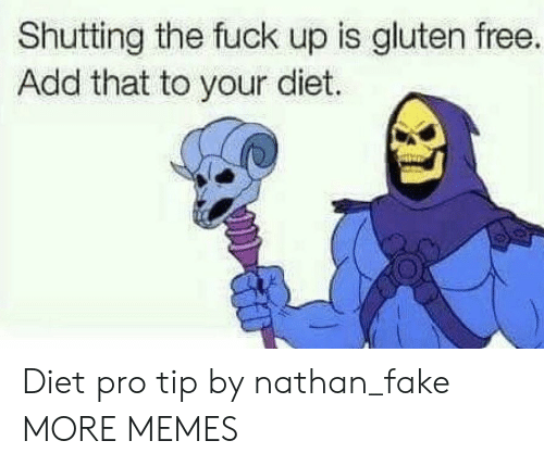 Pro Tip: Shutting the fuck up is gluten free.  Add that to your diet. Diet pro tip by nathan_fake MORE MEMES