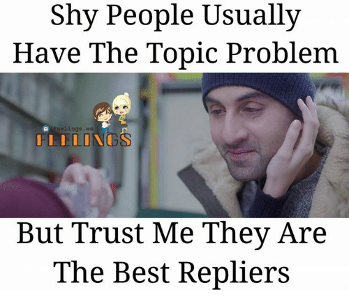 Memes, Best, and 🤖: Shy People Usually  Have The Topic Problem  eelings. ws  I ILINGS  But Trust Me They Are  The Best Repliers